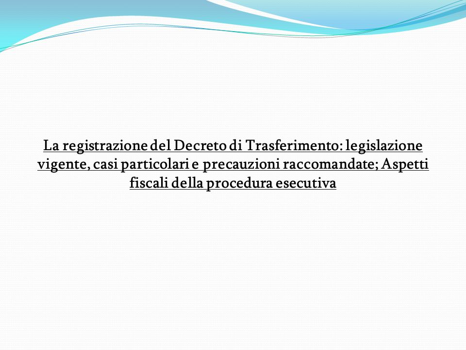 La registrazione del Decreto di Trasferimento: legislazione vigente, casi particolari e precauzioni raccomandate; Aspetti fiscali della procedura esecutiva