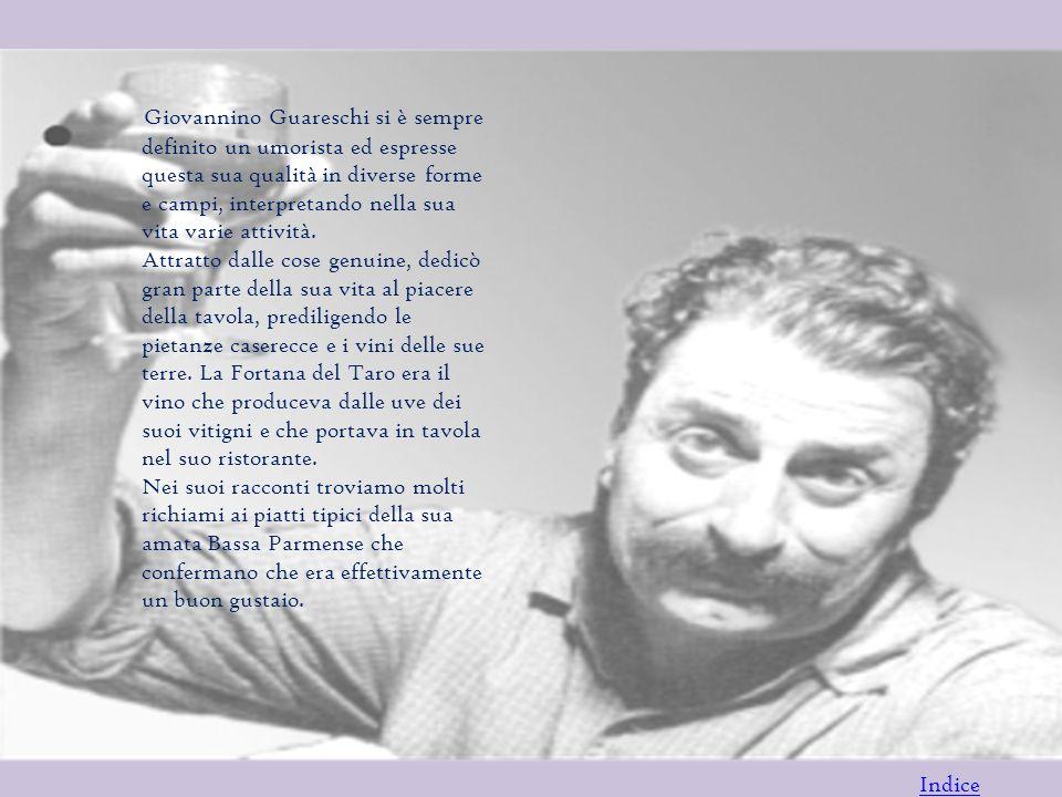 Giovannino Guareschi si è sempre definito un umorista ed espresse questa sua qualità in diverse forme e campi, interpretando nella sua vita varie attività. Attratto dalle cose genuine, dedicò gran parte della sua vita al piacere della tavola, prediligendo le pietanze caserecce e i vini delle sue terre. La Fortana del Taro era il vino che produceva dalle uve dei suoi vitigni e che portava in tavola nel suo ristorante. Nei suoi racconti troviamo molti richiami ai piatti tipici della sua amata Bassa Parmense che confermano che era effettivamente un buon gustaio.