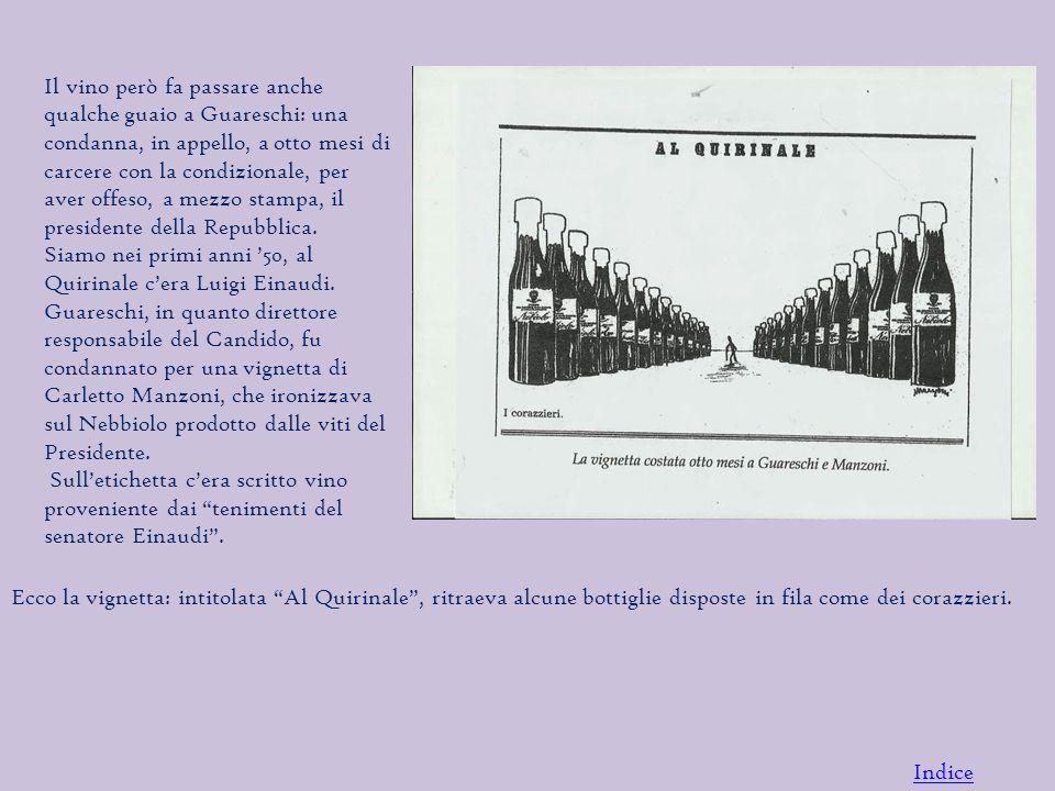 Il vino però fa passare anche qualche guaio a Guareschi: una condanna, in appello, a otto mesi di carcere con la condizionale, per aver offeso, a mezzo stampa, il presidente della Repubblica.