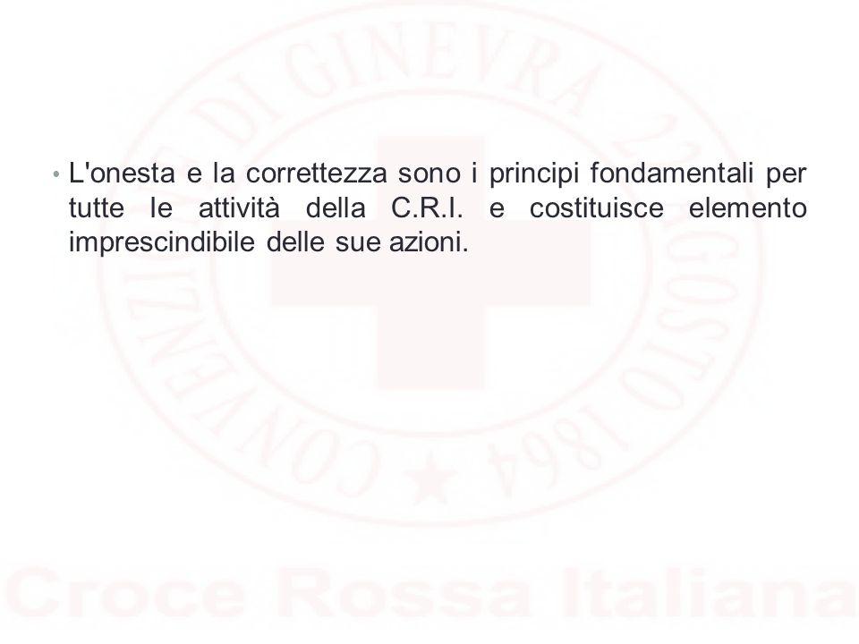 L onesta e la correttezza sono i principi fondamentali per tutte Ie attività della C.R.I.