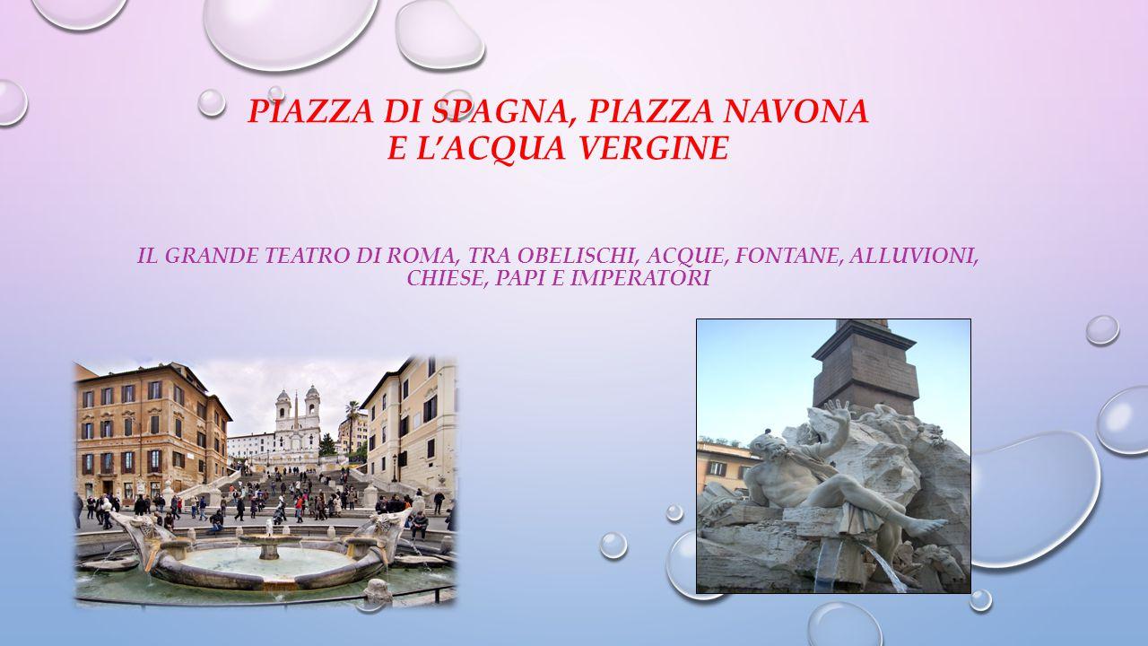 PIAZZA DI SPAGNA, PIAZZA NAVONA E L'ACQUA VERGINE Il grande teatro di Roma, tra obelischi, acque, fontane, alluvioni, chiese, papi e imperatori