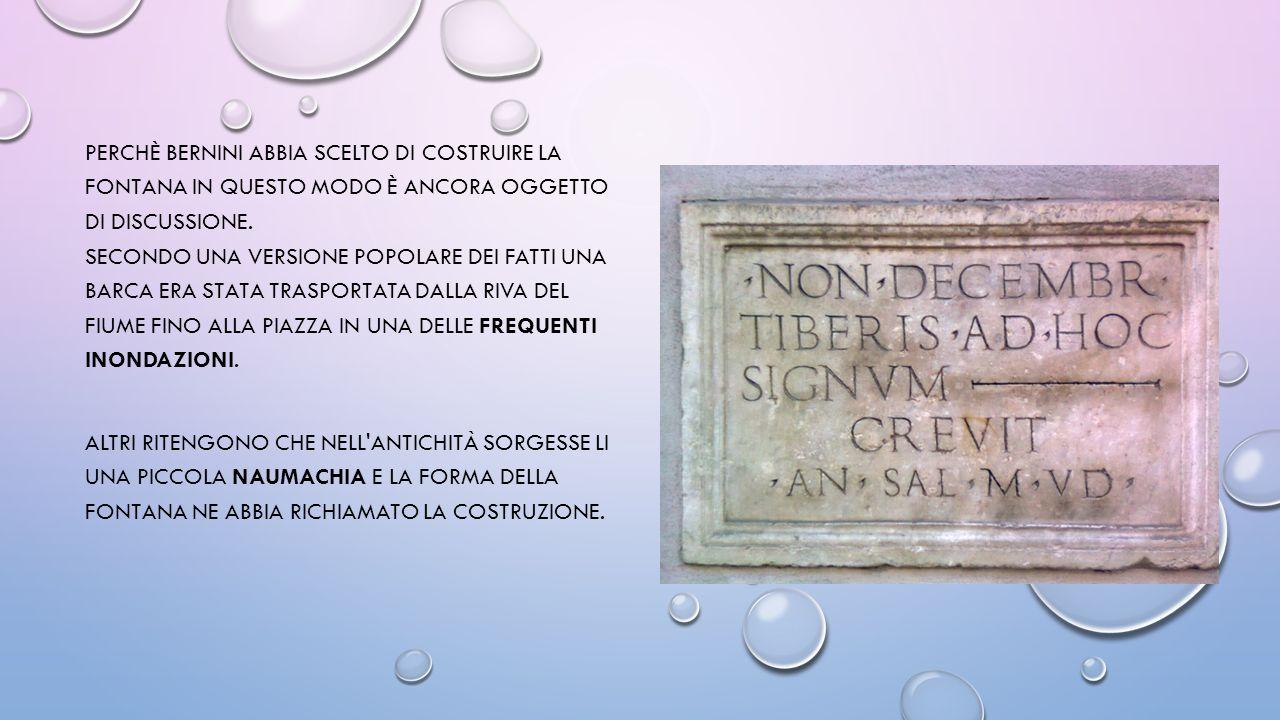 perchè Bernini abbia scelto di costruire la fontana in questo modo è ancora oggetto di discussione. Secondo una versione popolare dei fatti una barca era stata trasportata dalla riva del fiume fino alla piazza in una delle frequenti inondazioni.