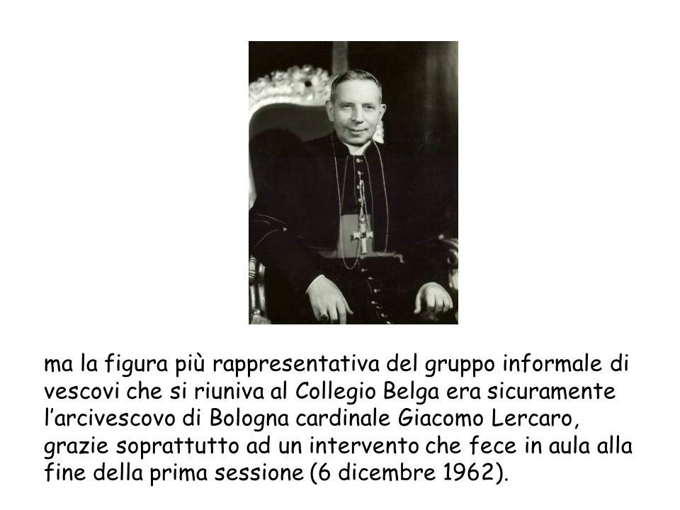 ma la figura più rappresentativa del gruppo informale di vescovi che si riuniva al Collegio Belga era sicuramente l'arcivescovo di Bologna cardinale Giacomo Lercaro, grazie soprattutto ad un intervento che fece in aula alla fine della prima sessione (6 dicembre 1962).