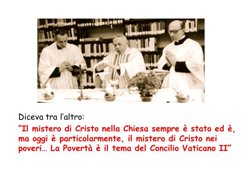 Diceva tra l'altro: Il mistero di Cristo nella Chiesa sempre è stato ed è, ma oggi è particolarmente, il mistero di Cristo nei poveri… La Povertà è il tema del Concilio Vaticano II