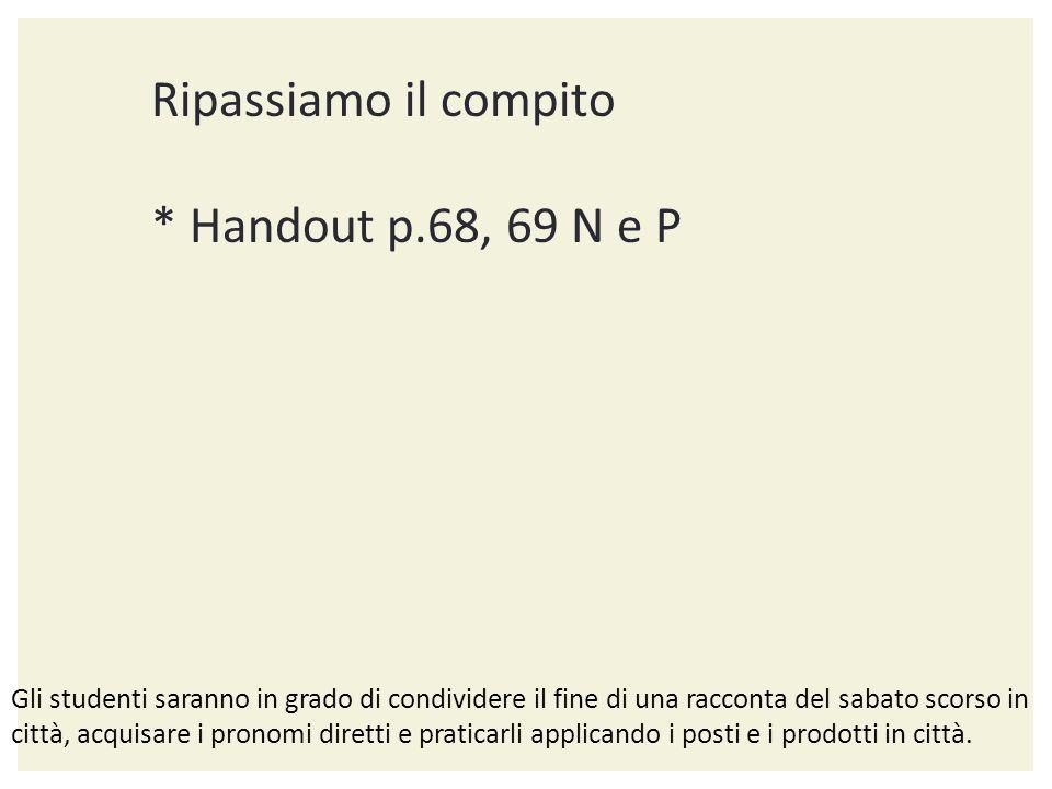 Ripassiamo il compito * Handout p.68, 69 N e P