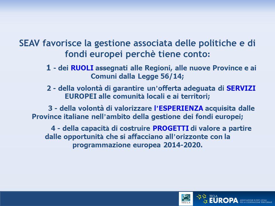 SEAV favorisce la gestione associata delle politiche e di fondi europei perchè tiene conto: 1 - dei RUOLI assegnati alle Regioni, alle nuove Province e ai Comuni dalla Legge 56/14; 2 - della volontà di garantire un'offerta adeguata di SERVIZI EUROPEI alle comunità locali e ai territori; 3 - della volontà di valorizzare l'ESPERIENZA acquisita dalle Province italiane nell'ambito della gestione dei fondi europei; 4 - della capacità di costruire PROGETTI di valore a partire dalle opportunità che si affacciano all'orizzonte con la programmazione europea 2014-2020.