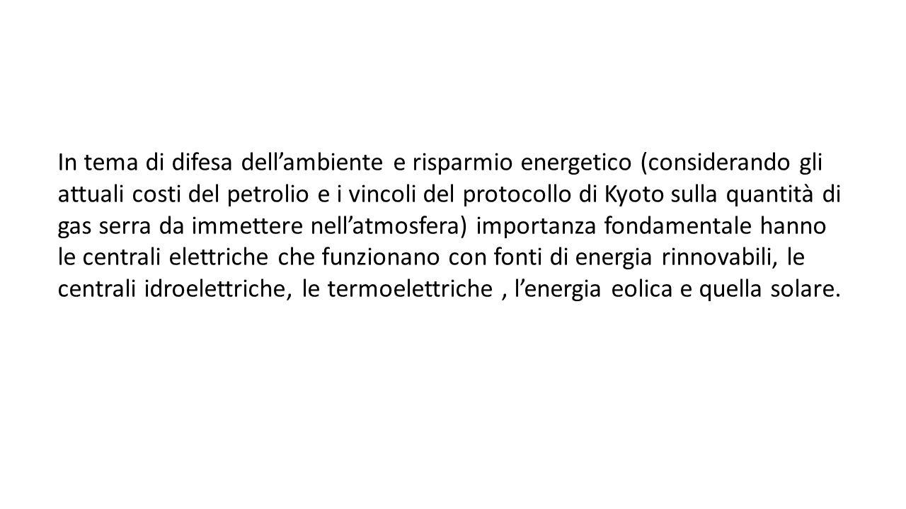 In tema di difesa dell'ambiente e risparmio energetico (considerando gli attuali costi del petrolio e i vincoli del protocollo di Kyoto sulla quantità di gas serra da immettere nell'atmosfera) importanza fondamentale hanno le centrali elettriche che funzionano con fonti di energia rinnovabili, le centrali idroelettriche, le termoelettriche , l'energia eolica e quella solare.
