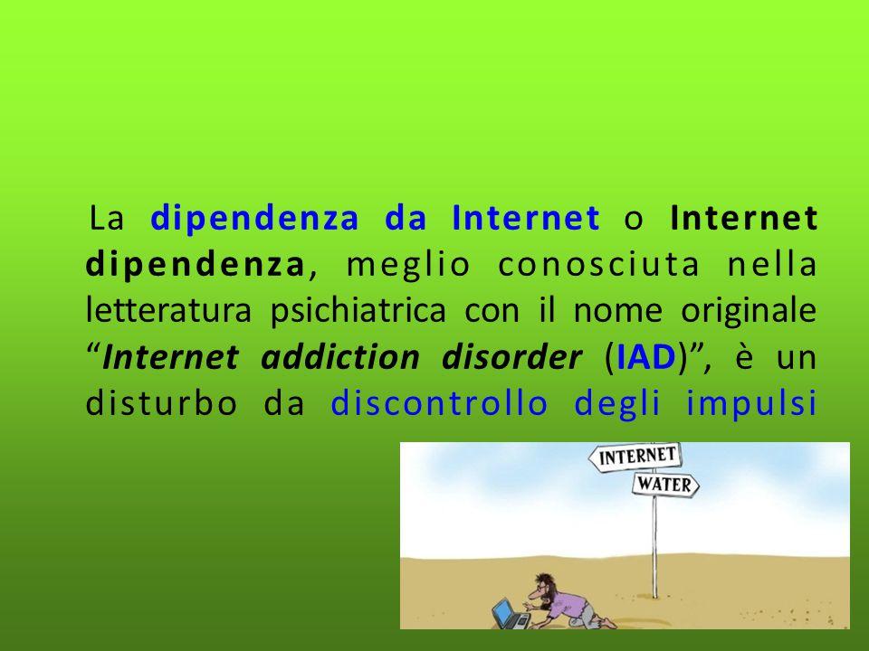 La dipendenza da Internet o Internet dipendenza, meglio conosciuta nella letteratura psichiatrica con il nome originale Internet addiction disorder (IAD) , è un disturbo da discontrollo degli impulsi
