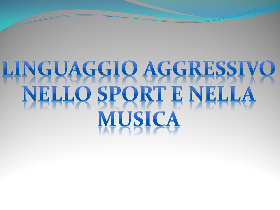 Linguaggio aggressivo Nello sport e nella musica