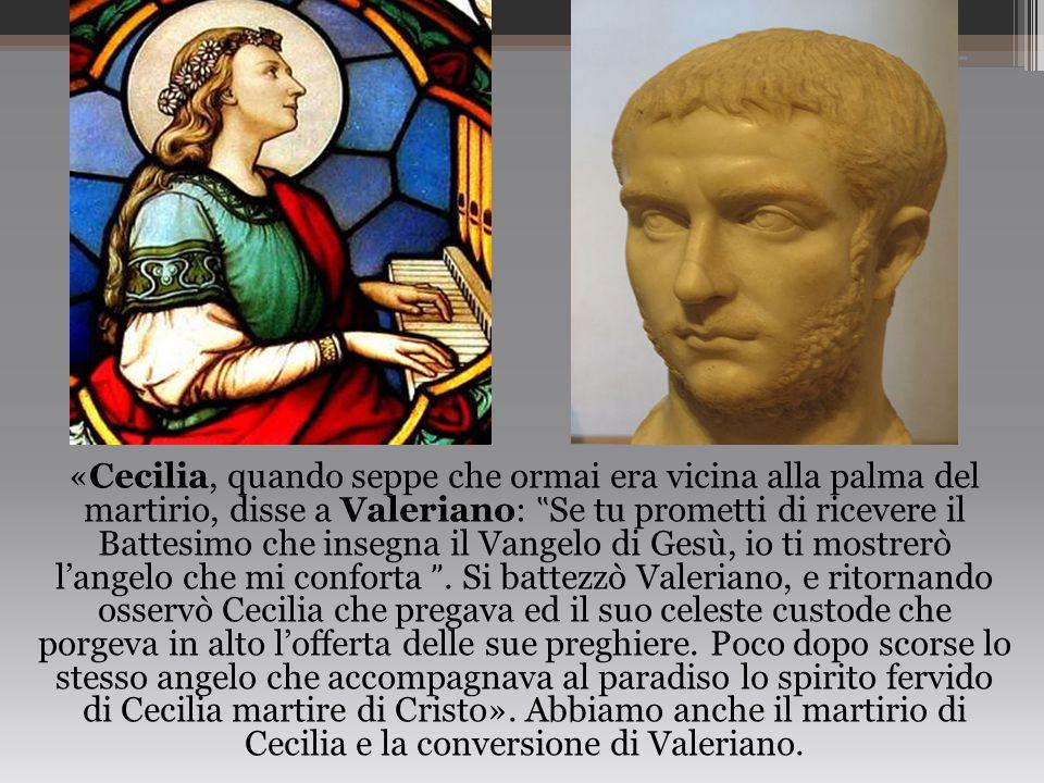 """«Cecilia, quando seppe che ormai era vicina alla palma del martirio, disse a Valeriano: """"Se tu prometti di ricevere il Battesimo che insegna il Vangelo di Gesù, io ti mostrerò l'angelo che mi conforta ˮ."""