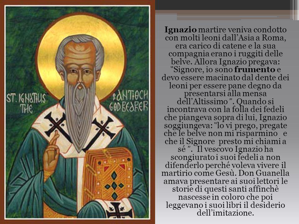 Ignazio martire veniva condotto con molti leoni dall'Asia a Roma, era carico di catene e la sua compagnia erano i ruggiti delle belve.