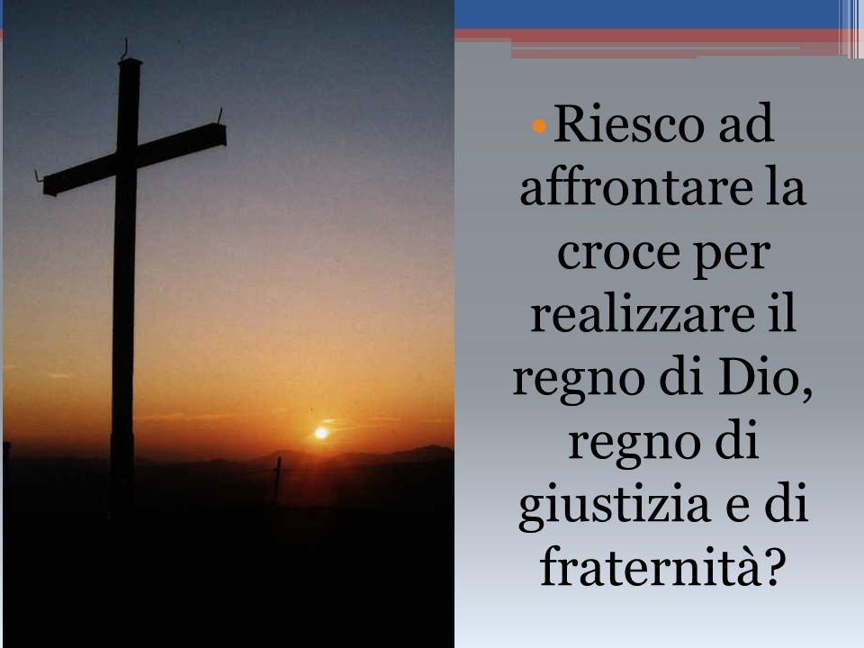 Riesco ad affrontare la croce per realizzare il regno di Dio, regno di giustizia e di fraternità