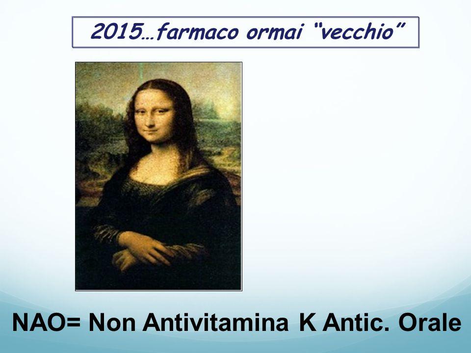2015…farmaco ormai vecchio NAO= Non Antivitamina K Antic. Orale