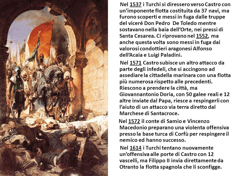 Nel 1537 i Turchi si diressero verso Castro con un'imponente flotta costituita da 37 navi, ma furono scoperti e messi in fuga dalle truppe del viceré Don Pedro De Toledo mentre sostavano nella baia dell'Orte, nei pressi di Santa Cesarea.