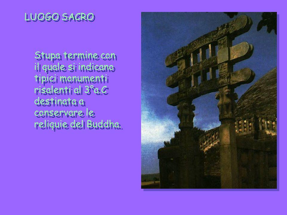 LUOGO SACRO Stupa termine con il quale si indicano tipici monumenti risalenti al 3°a.C destinata a conservare le reliquie del Buddha.