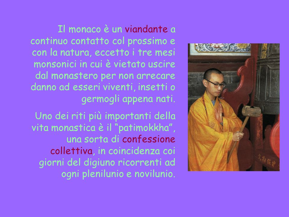 Il monaco è un viandante a continuo contatto col prossimo e con la natura, eccetto i tre mesi monsonici in cui è vietato uscire dal monastero per non arrecare danno ad esseri viventi, insetti o germogli appena nati.