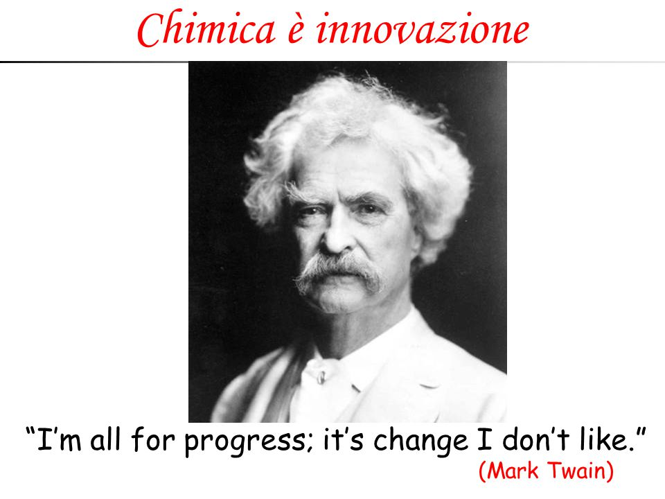 Chimica è innovazione I'm all for progress; it's change I don't like. (Mark Twain)