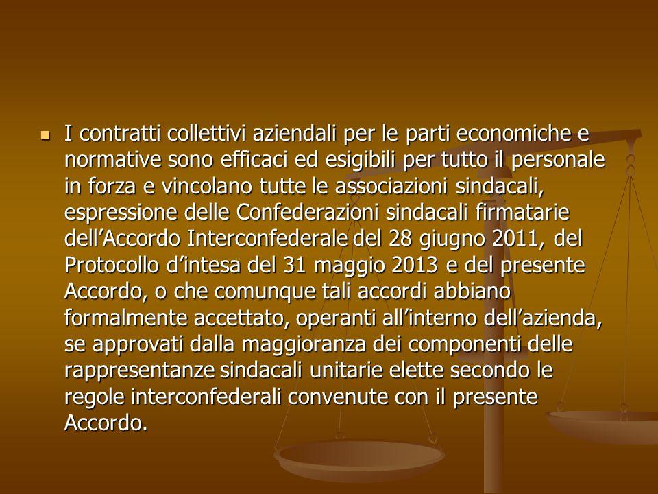 I contratti collettivi aziendali per le parti economiche e normative sono efficaci ed esigibili per tutto il personale in forza e vincolano tutte le associazioni sindacali, espressione delle Confederazioni sindacali firmatarie dell'Accordo Interconfederale del 28 giugno 2011, del Protocollo d'intesa del 31 maggio 2013 e del presente Accordo, o che comunque tali accordi abbiano formalmente accettato, operanti all'interno dell'azienda, se approvati dalla maggioranza dei componenti delle rappresentanze sindacali unitarie elette secondo le regole interconfederali convenute con il presente Accordo.