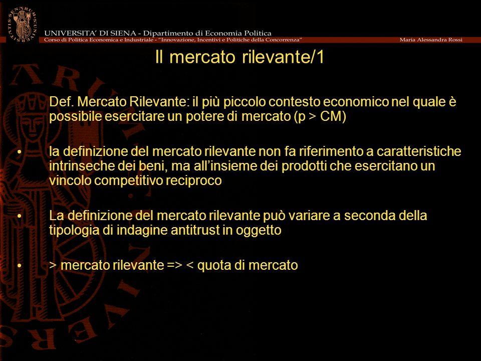 Il mercato rilevante/1 Def. Mercato Rilevante: il più piccolo contesto economico nel quale è possibile esercitare un potere di mercato (p > CM)
