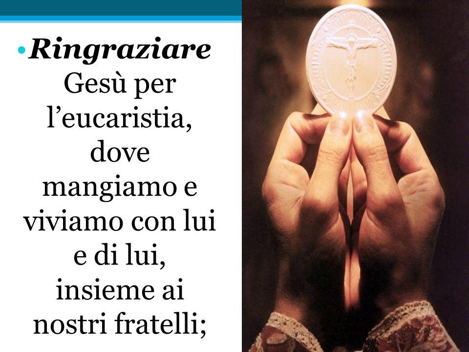 Ringraziare Gesù per l'eucaristia, dove mangiamo e viviamo con lui e di lui, insieme ai nostri fratelli;