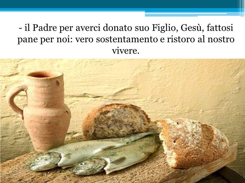 - il Padre per averci donato suo Figlio, Gesù, fattosi pane per noi: vero sostentamento e ristoro al nostro vivere.