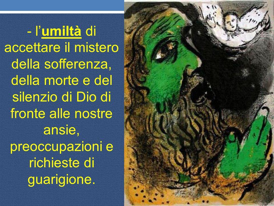 - l'umiltà di accettare il mistero della sofferenza, della morte e del silenzio di Dio di fronte alle nostre ansie, preoccupazioni e richieste di guarigione.