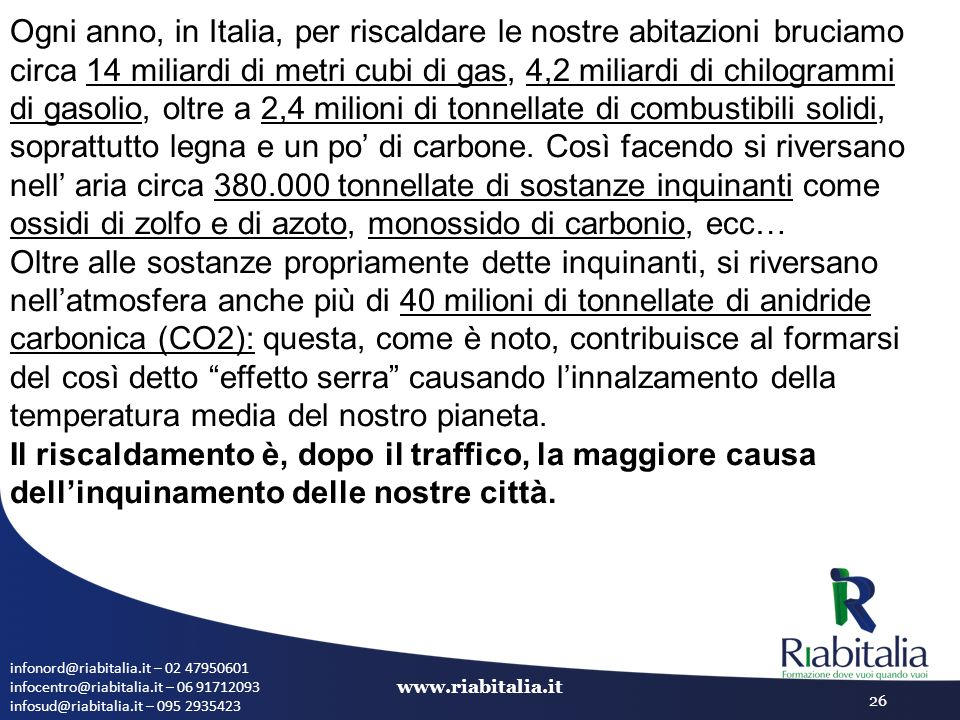 Ogni anno, in Italia, per riscaldare le nostre abitazioni bruciamo circa 14 miliardi di metri cubi di gas, 4,2 miliardi di chilogrammi di gasolio, oltre a 2,4 milioni di tonnellate di combustibili solidi, soprattutto legna e un po' di carbone. Così facendo si riversano nell' aria circa 380.000 tonnellate di sostanze inquinanti come ossidi di zolfo e di azoto, monossido di carbonio, ecc…