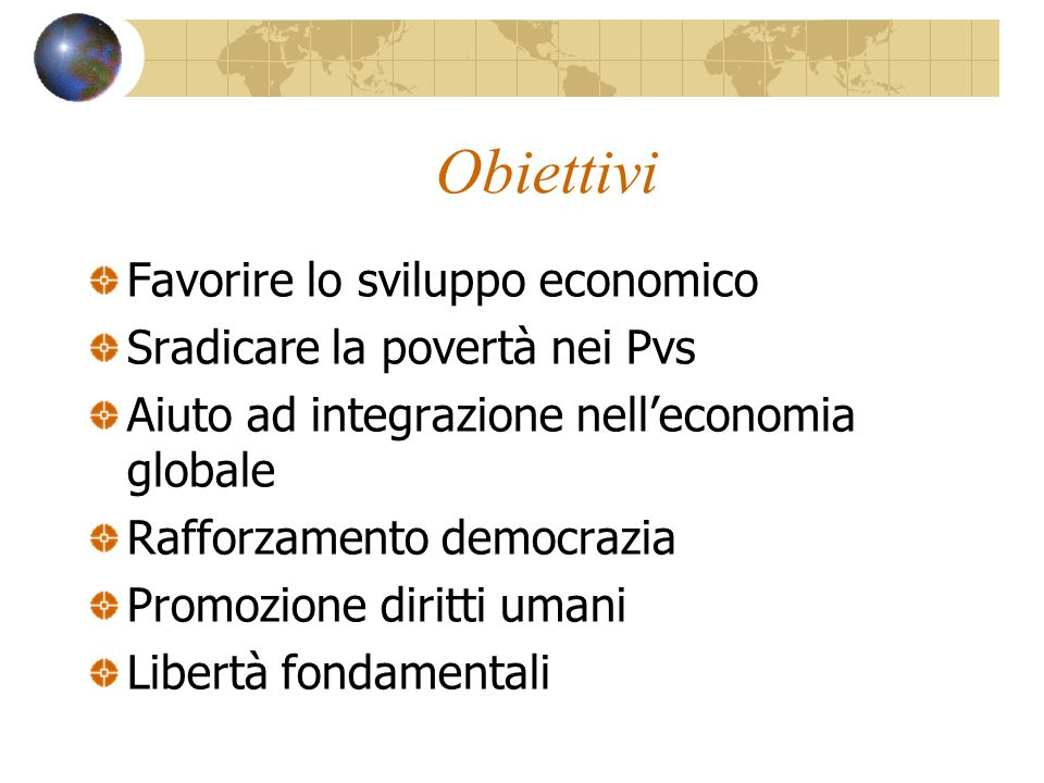 Obiettivi Favorire lo sviluppo economico Sradicare la povertà nei Pvs