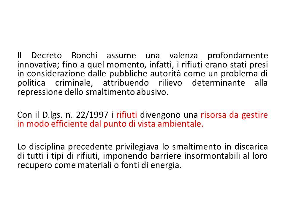 Il Decreto Ronchi assume una valenza profondamente innovativa; fino a quel momento, infatti, i rifiuti erano stati presi in considerazione dalle pubbliche autorità come un problema di politica criminale, attribuendo rilievo determinante alla repressione dello smaltimento abusivo.