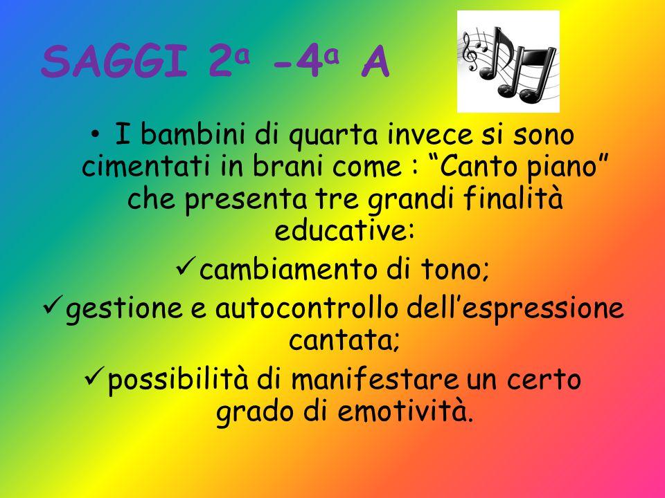 SAGGI 2a -4a A I bambini di quarta invece si sono cimentati in brani come : Canto piano che presenta tre grandi finalità educative: