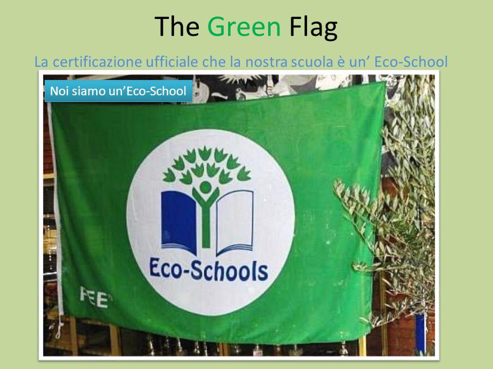 The Green Flag La certificazione ufficiale che la nostra scuola è un' Eco-School.