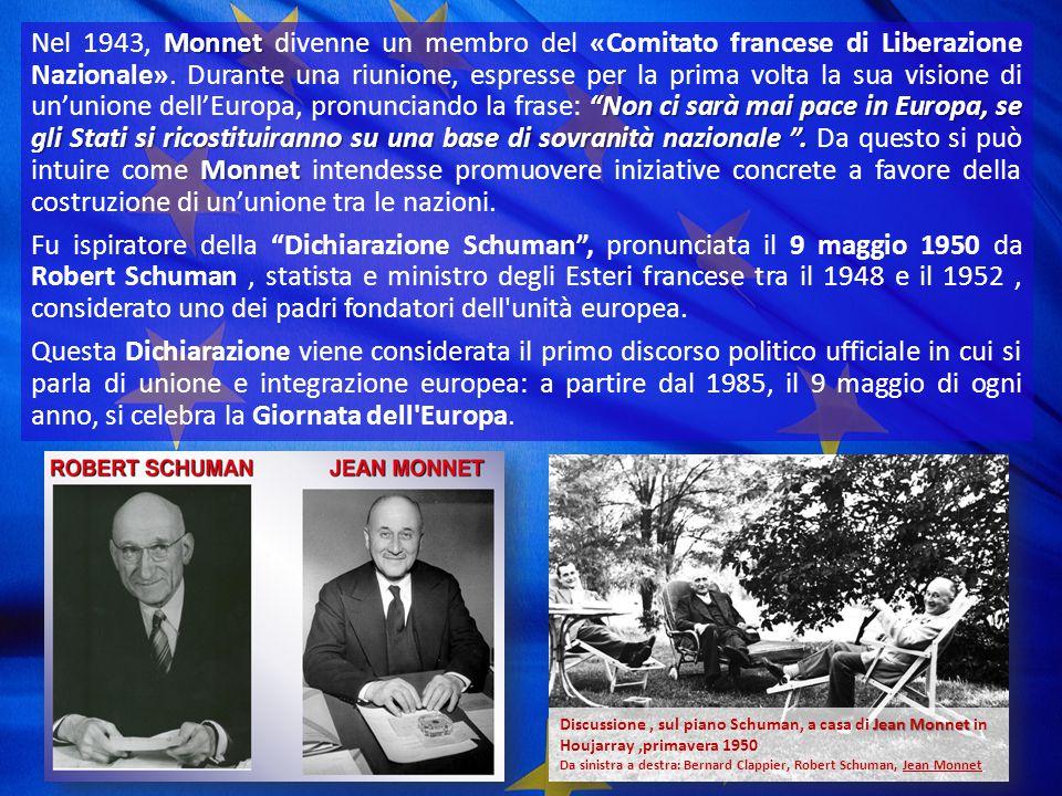 Nel 1943, Monnet divenne un membro del «Comitato francese di Liberazione Nazionale». Durante una riunione, espresse per la prima volta la sua visione di un'unione dell'Europa, pronunciando la frase: Non ci sarà mai pace in Europa, se gli Stati si ricostituiranno su una base di sovranità nazionale . Da questo si può intuire come Monnet intendesse promuovere iniziative concrete a favore della costruzione di un'unione tra le nazioni.