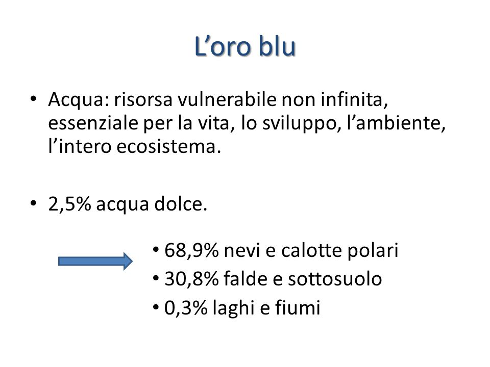 L'oro blu Acqua: risorsa vulnerabile non infinita, essenziale per la vita, lo sviluppo, l'ambiente, l'intero ecosistema.