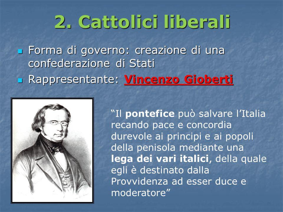 2. Cattolici liberali Forma di governo: creazione di una confederazione di Stati. Rappresentante: Vincenzo Gioberti.