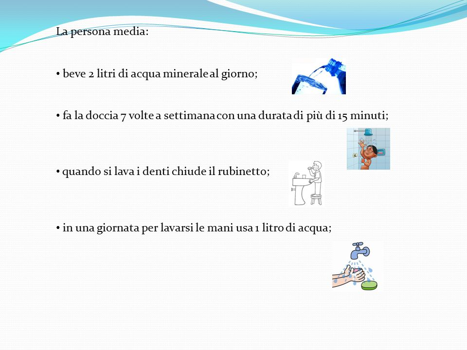 La persona media: beve 2 litri di acqua minerale al giorno; fa la doccia 7 volte a settimana con una durata di più di 15 minuti;
