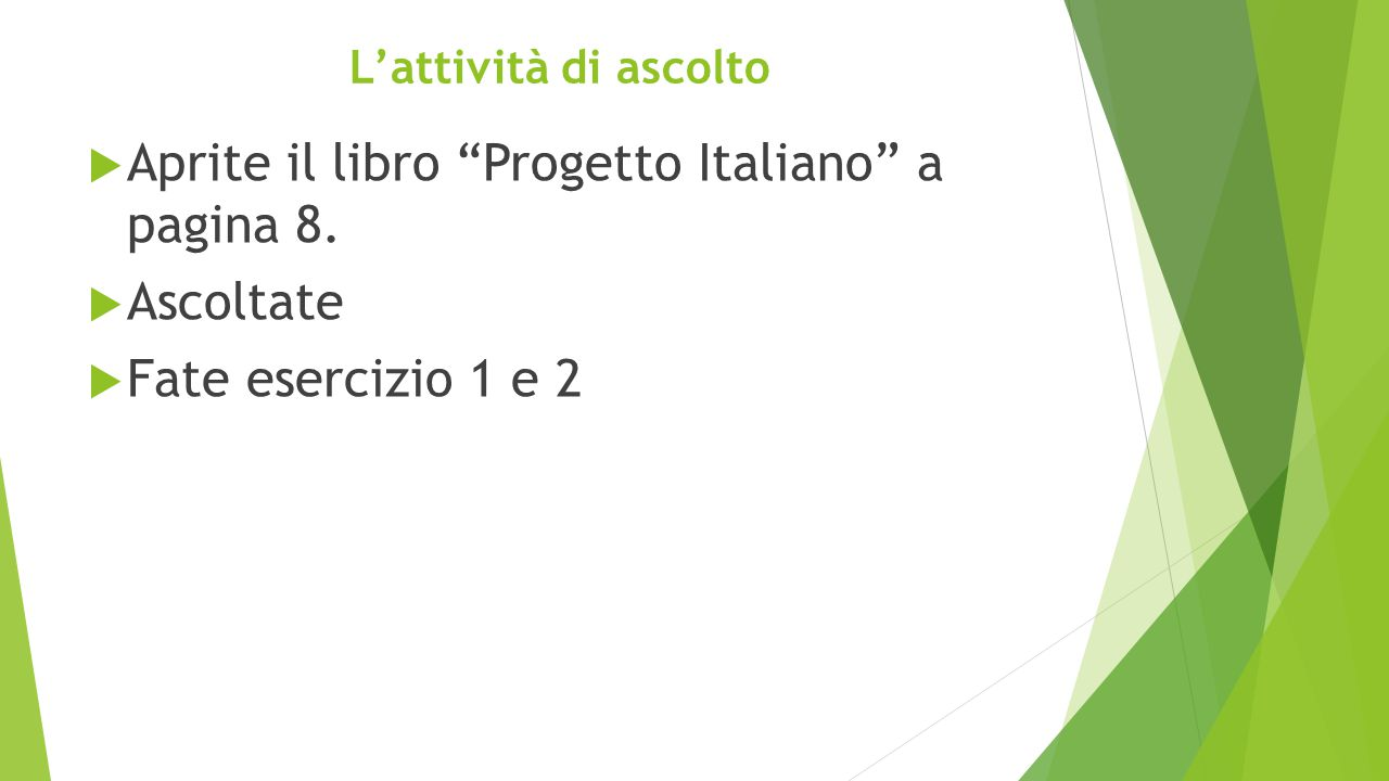 Aprite il libro Progetto Italiano a pagina 8. Ascoltate
