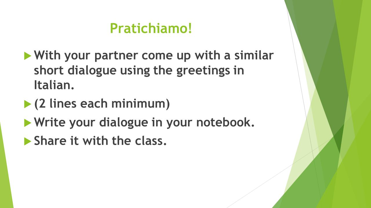 Pratichiamo! With your partner come up with a similar short dialogue using the greetings in Italian.