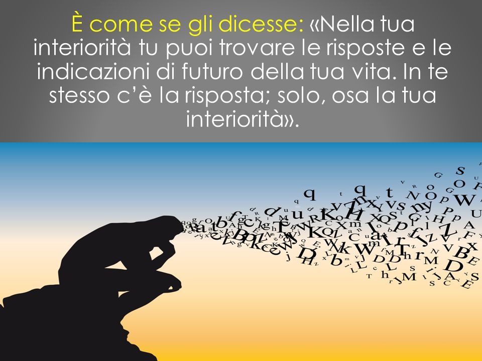 È come se gli dicesse: «Nella tua interiorità tu puoi trovare le risposte e le indicazioni di futuro della tua vita.