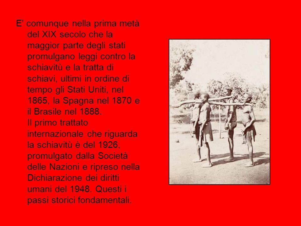 E comunque nella prima metà del XIX secolo che la maggior parte degli stati promulgano leggi contro la schiavitù e la tratta di schiavi, ultimi in ordine di tempo gli Stati Uniti, nel 1865, la Spagna nel 1870 e il Brasile nel 1888.