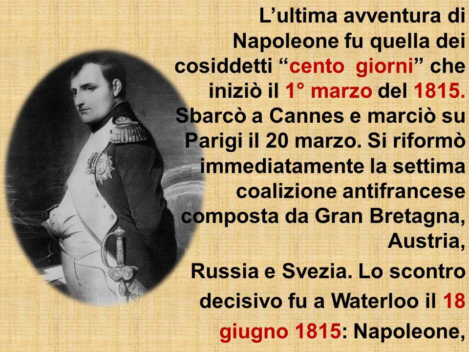 L'ultima avventura di Napoleone fu quella dei cosiddetti cento giorni che iniziò il 1° marzo del 1815.
