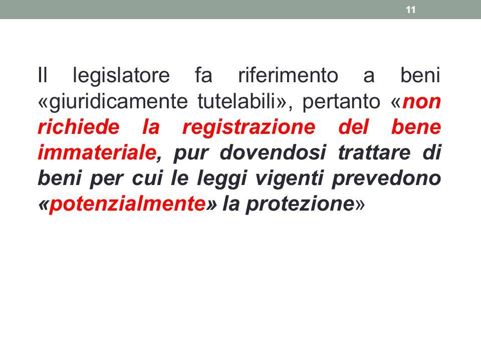 Il legislatore fa riferimento a beni «giuridicamente tutelabili», pertanto «non richiede la registrazione del bene immateriale, pur dovendosi trattare di beni per cui le leggi vigenti prevedono «potenzialmente» la protezione»