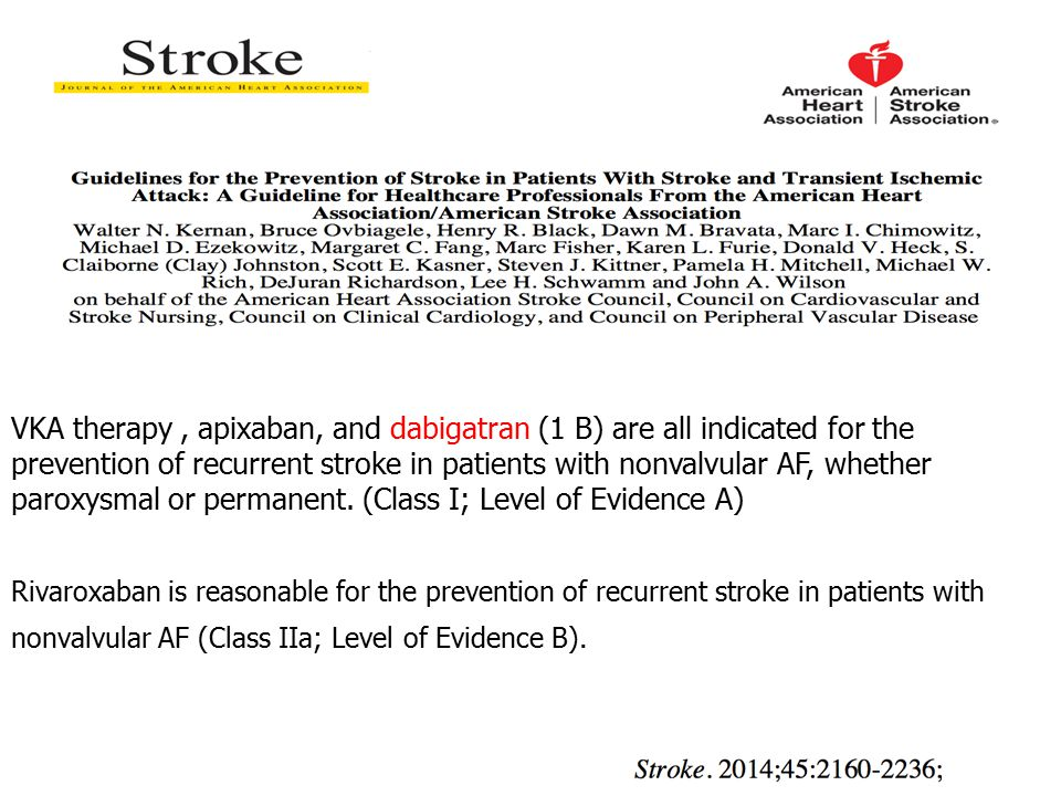 VKA therapy , apixaban, and dabigatran (1 B) are all indicated for the prevention of recurrent stroke in patients with nonvalvular AF, whether paroxysmal or permanent. (Class I; Level of Evidence A)