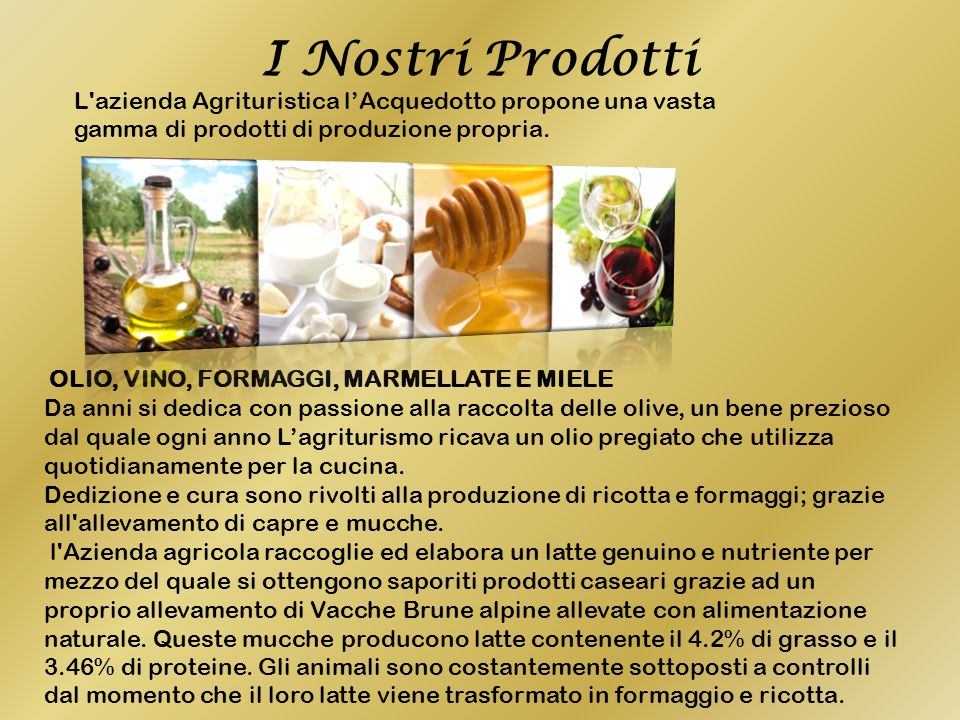 I Nostri Prodotti L azienda Agrituristica l'Acquedotto propone una vasta gamma di prodotti di produzione propria.