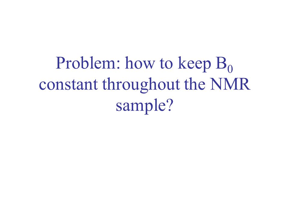 Problem: how to keep B0 constant throughout the NMR sample