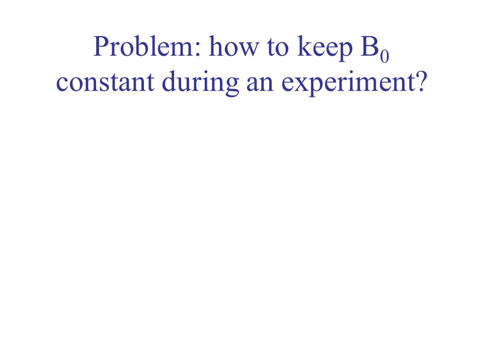 Problem: how to keep B0 constant during an experiment