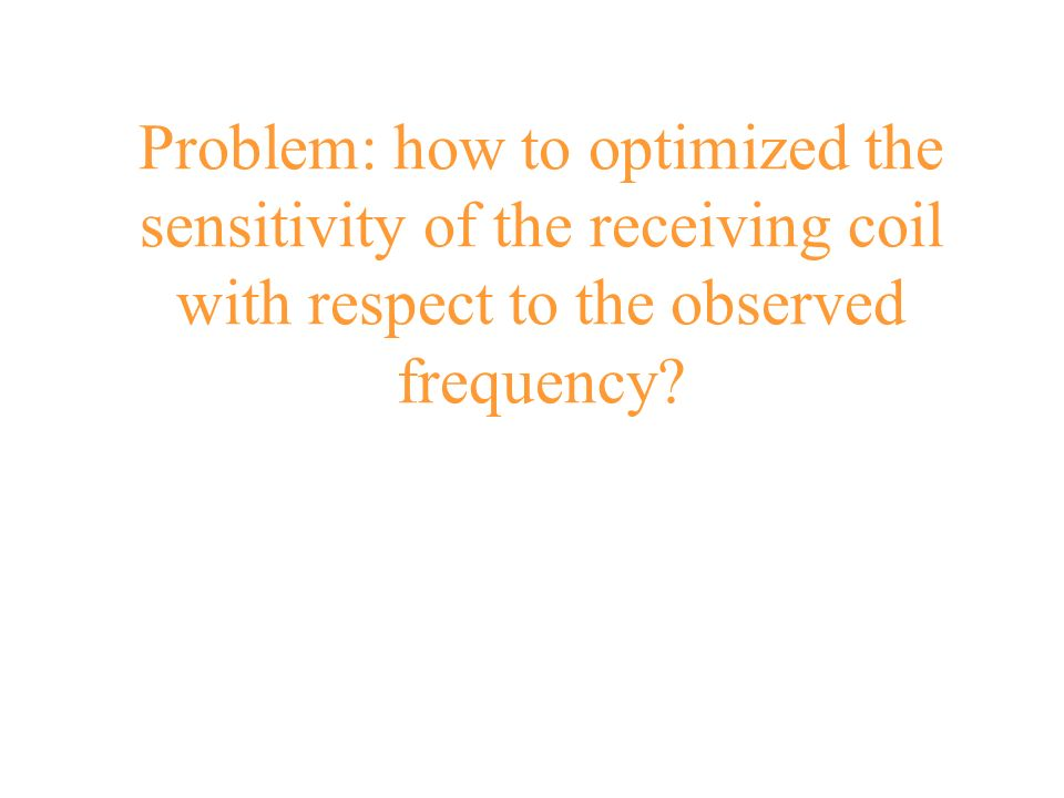 Problem: how to optimized the sensitivity of the receiving coil with respect to the observed frequency