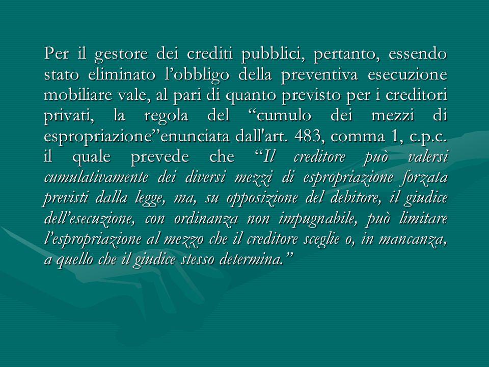 Per il gestore dei crediti pubblici, pertanto, essendo stato eliminato l'obbligo della preventiva esecuzione mobiliare vale, al pari di quanto previsto per i creditori privati, la regola del cumulo dei mezzi di espropriazione enunciata dall art.