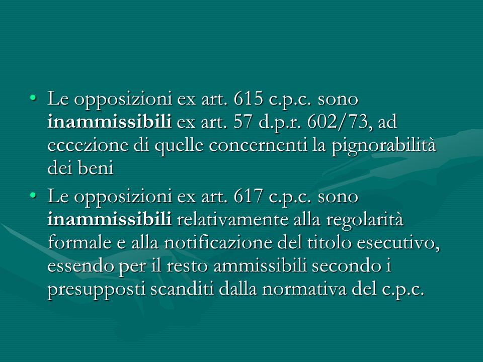 Le opposizioni ex art. 615 c. p. c. sono inammissibili ex art. 57 d. p