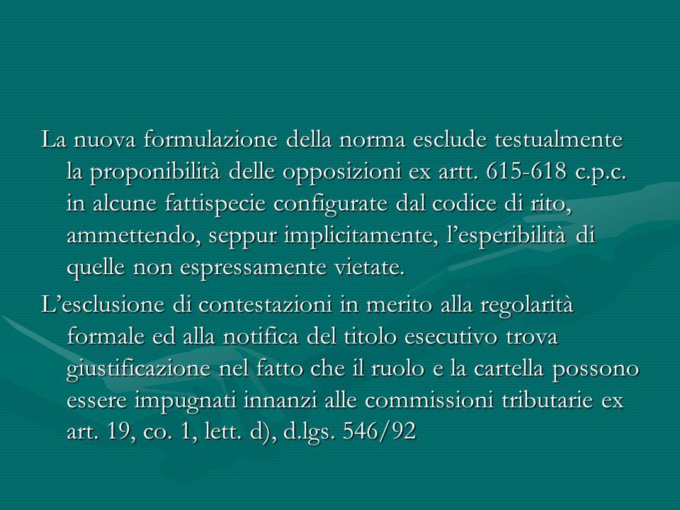 La nuova formulazione della norma esclude testualmente la proponibilità delle opposizioni ex artt. 615-618 c.p.c. in alcune fattispecie configurate dal codice di rito, ammettendo, seppur implicitamente, l'esperibilità di quelle non espressamente vietate.