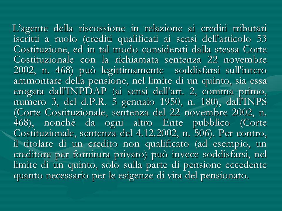 L'agente della riscossione in relazione ai crediti tributari iscritti a ruolo (crediti qualificati ai sensi dell articolo 53 Costituzione, ed in tal modo considerati dalla stessa Corte Costituzionale con la richiamata sentenza 22 novembre 2002, n.
